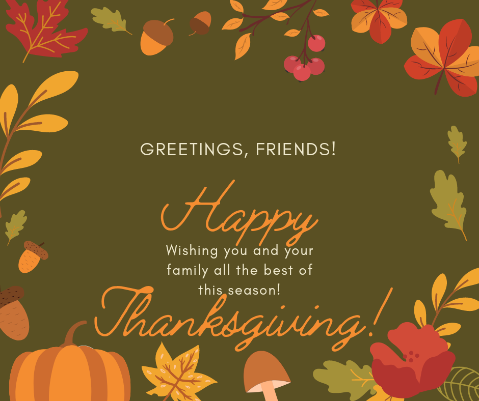 text on image reads greetings friends! Wishing you and your family the best of this season. Happy thanksgiving. Text is on a brownish background bordered by autumn inspired leaves and plants.
