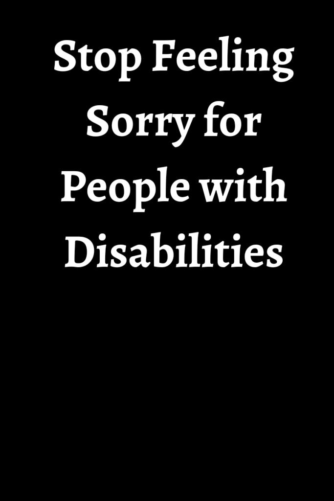 Text reads stop feeling sorry for people with disabilities. Text is in white on a black background.