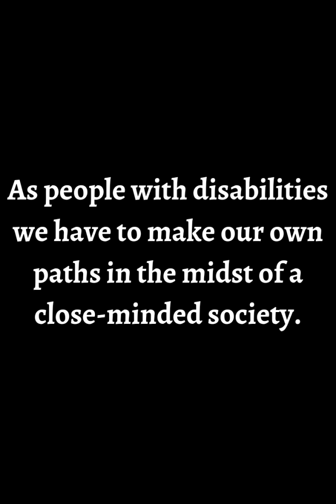Text reads as people with disabilities we have to make our own paths in the midst of a close-minded society