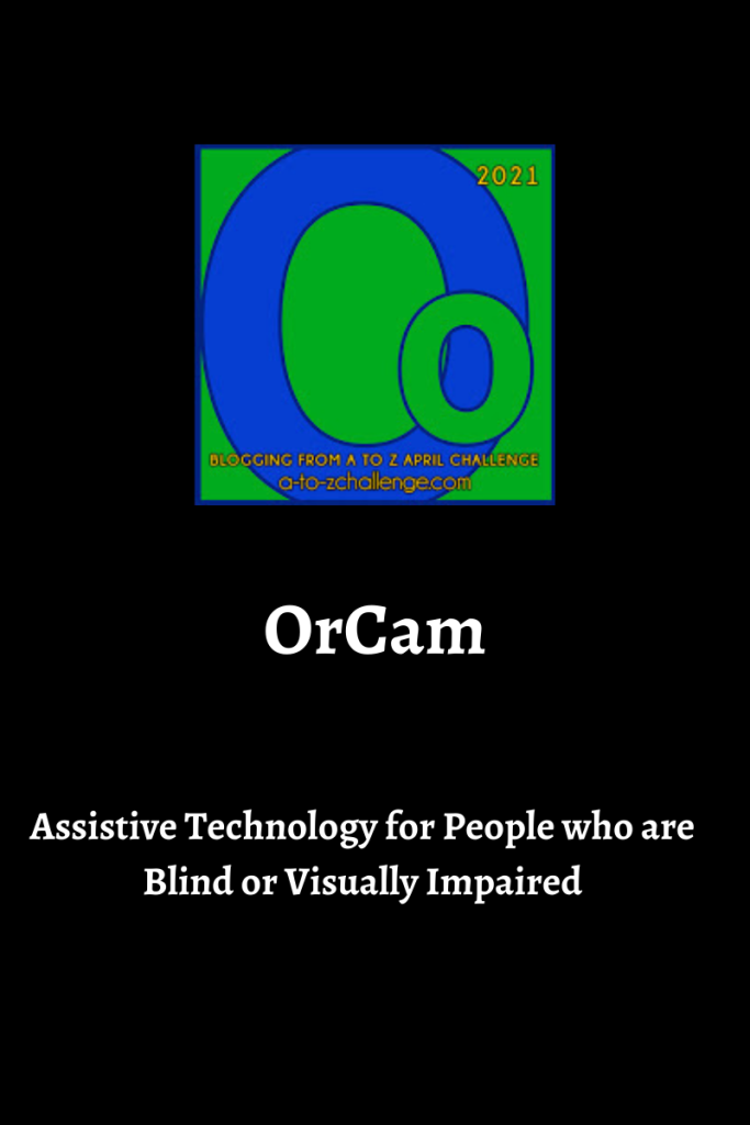 The blogging from a to Z April Challenge letter o graphic is on top center of image. Text below reads OrCam assistive technology for people who are blind or visually impaired