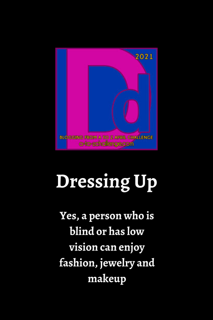 The blogging from a to Z april challenge letter d graphic is on top center of image. Text below reads yes, a person who is blind or has low vision can enjoy fashion, jewelry and makeup