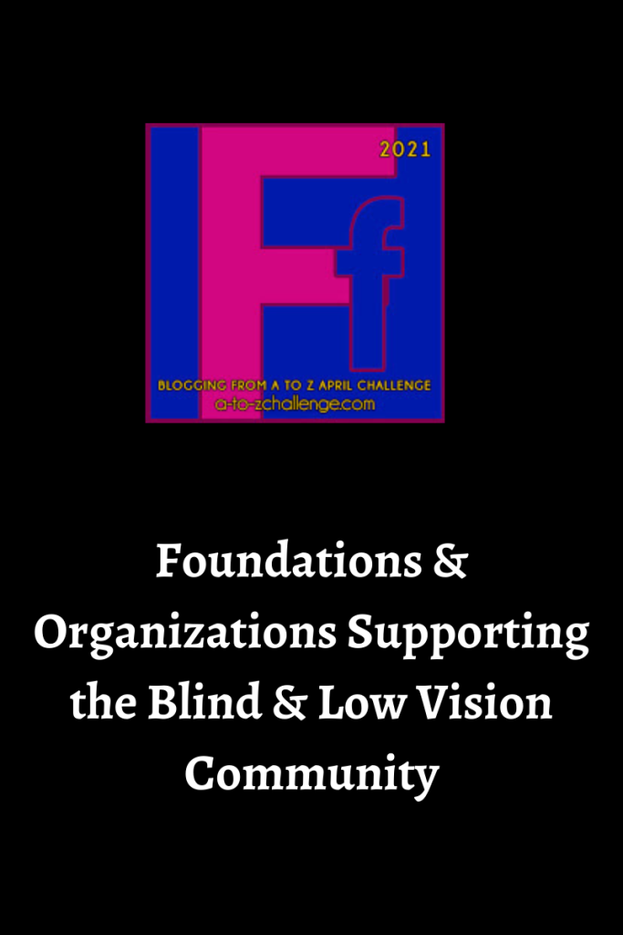 The 2021 blogging from a to Z April Challenge letter f graphic is on the top center.  Text below reads foundations and organizations supporting the blind and low vision community
