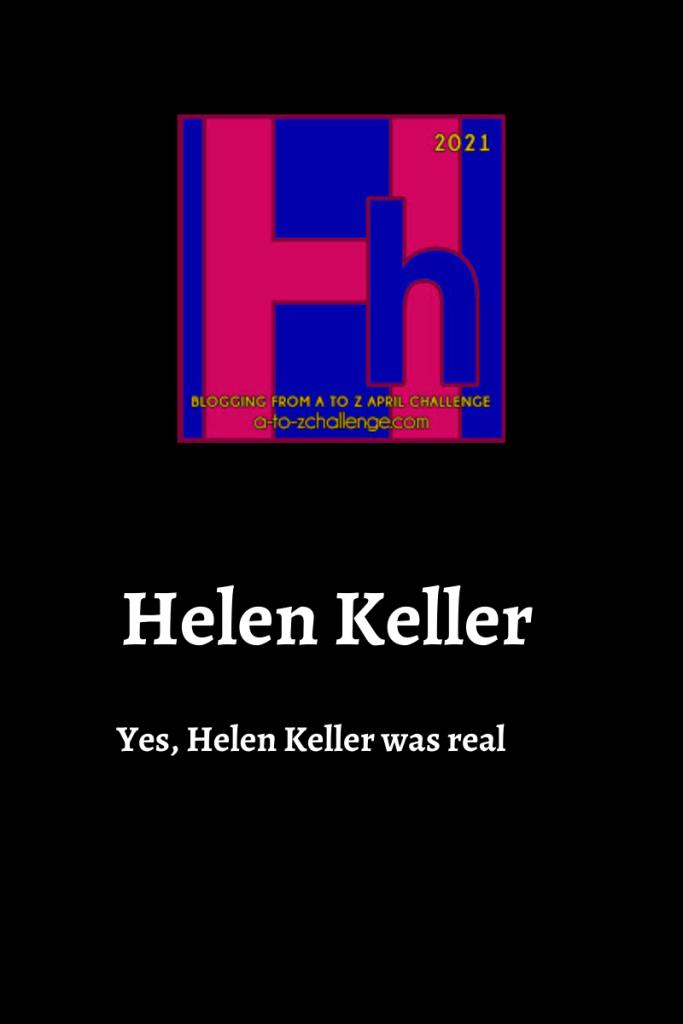 The blogging from a to Z April Challenge letter h graphic is on top center of image. Text below reads Helen Keller yes, Helen Keller was real