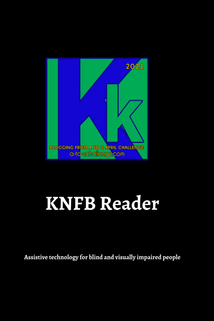 The 2021 blogging from a to Z April Challenge letter k graphic is on the top center of image. Text below reads knfb reader assistive technology for blind and visually impaired people