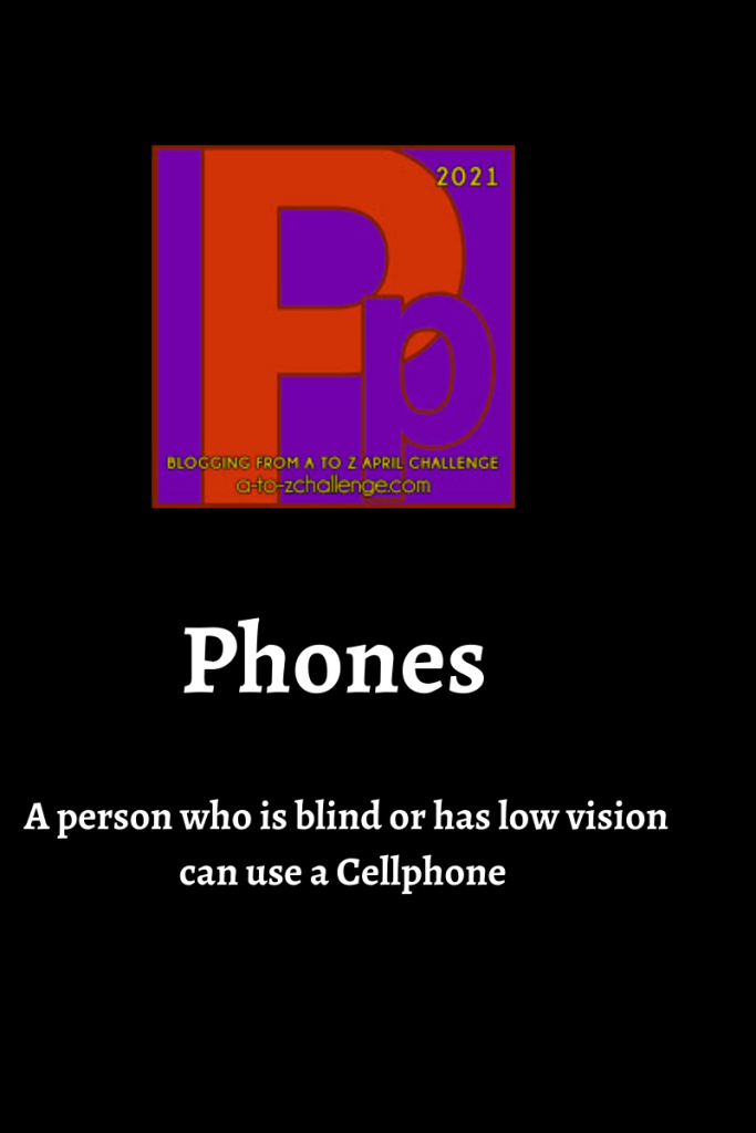 The 2021 blogging from a to Z April Challenge letter p graphic is on top center of image. Text below reads phones a person who is blind or has low vision can use a Cellphone