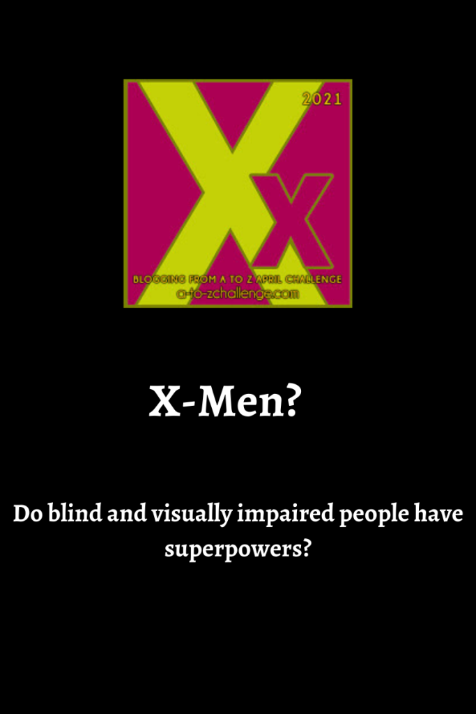 The 2021 blogging from a to Z April Challenge letter X graphic is ontop center. Text below reads x-men? Do blind and visually impaired people have superpowers?