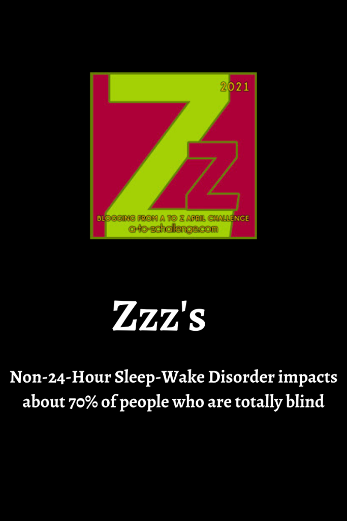 The 2021 blogging from a to Z April Challenge letter Z graphic is on top center. Text below reads Zzz's  non-24-Hour Sleep-Wake Disorder impacts about 70% of people who are totally blind