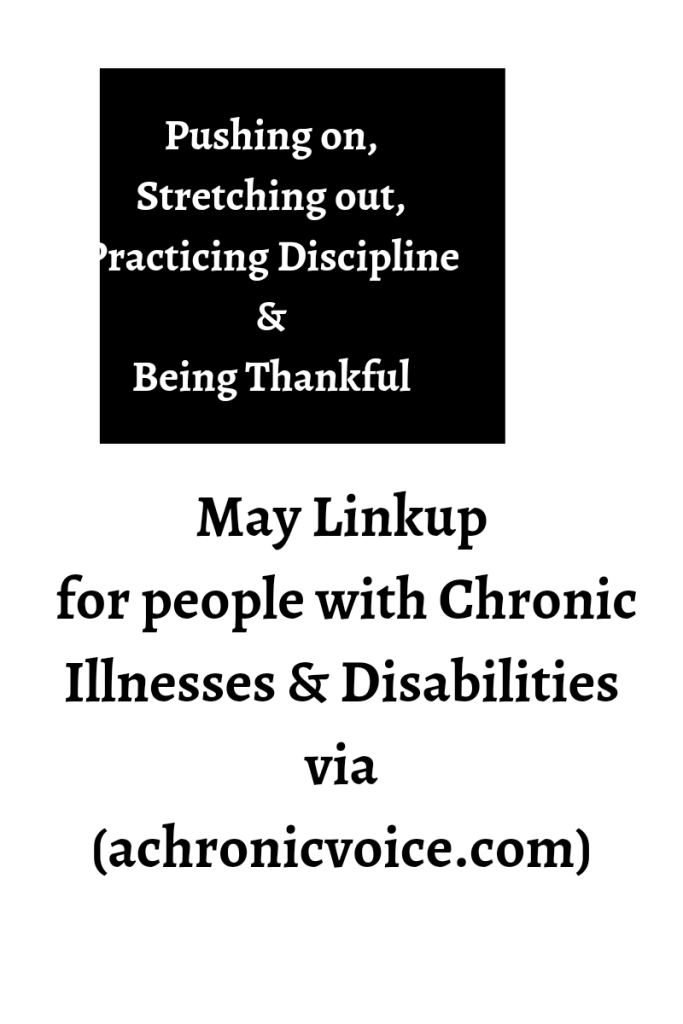 Image description. There is a black square in the top center. The text inside the square is in white and it reads pushing on, stretching out, practicing discipline and being thankful. Text below is black on a white background reads May linkup for people with chronic illnesses and disabilities via achronicvoice.com