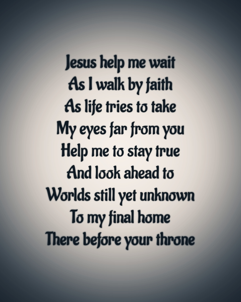 Text reads Jesus help me wait As I walk by faith As life tries to take My eyes far from you Help me to stay true And look ahead to Worlds still yet unknown To my final home There before your throne